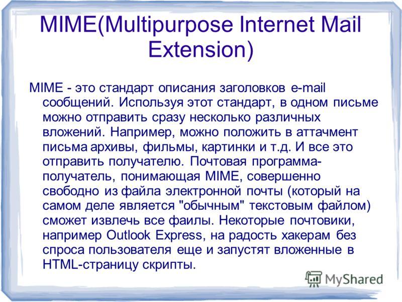 MIME(Multipurpose Internet Mail Extension) MIME - это стандарт описания заголовков e-mail сообщений. Используя этот стандарт, в одном письме можно отправить сразу несколько различных вложений. Например, можно положить в аттачмент письма архивы, фильм