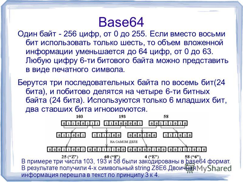 Base64 Один байт - 256 цифр, от 0 до 255. Если вместо восьми бит использовать только шесть, то объем вложенной информации уменьшается до 64 цифр, от 0 до 63. Любую цифру 6-ти битового байта можно представить в виде печатного символа. Берутся три посл