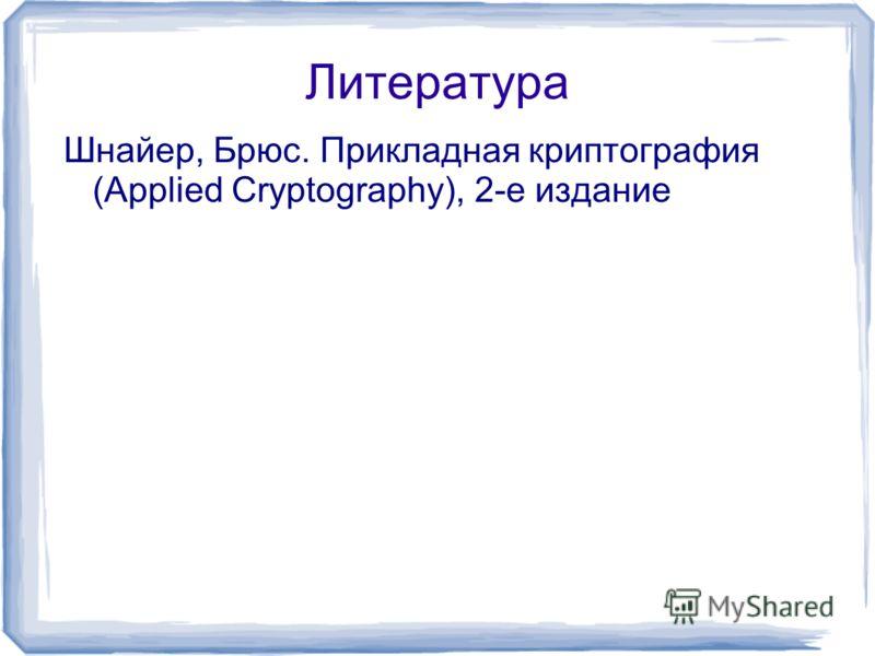 Литература Шнайер, Брюс. Прикладная криптография (Applied Cryptography), 2-е издание