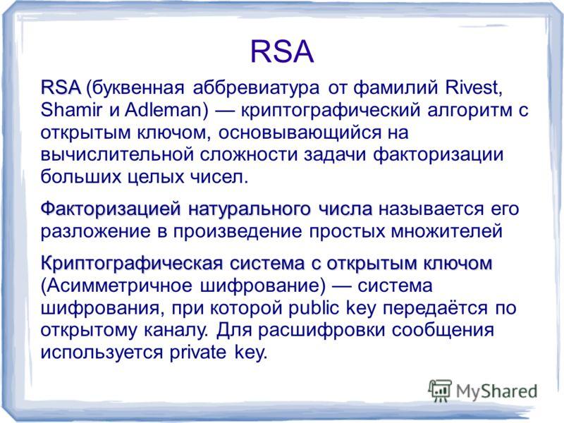 RSA RSA RSA (буквенная аббревиатура от фамилий Rivest, Shamir и Adleman) криптографический алгоритм с открытым ключом, основывающийся на вычислительной сложности задачи факторизации больших целых чисел. Факторизацией натурального числа Факторизацией