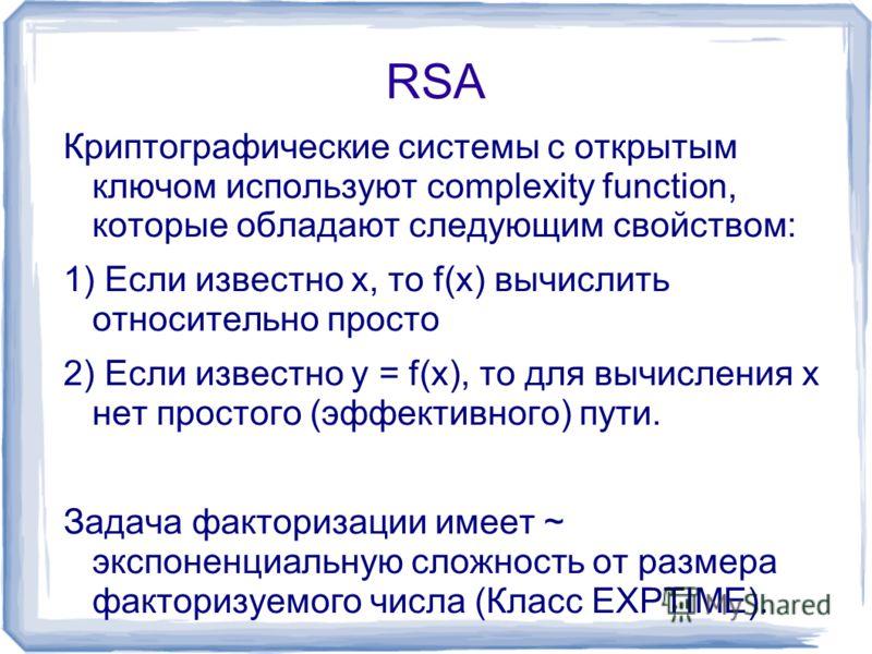 RSA Криптографические системы с открытым ключом используют complexity function, которые обладают следующим свойством: 1) Если известно x, то f(x) вычислить относительно просто 2) Если известно y = f(x), то для вычисления x нет простого (эффективного)