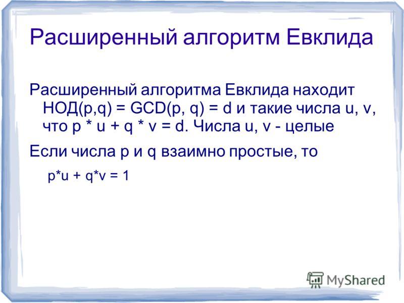 Расширенный алгоритм Евклида Расширенный алгоритма Евклида находит НОД(p,q) = GCD(p, q) = d и такие числа u, v, что p * u + q * v = d. Числа u, v - целые Если числа p и q взаимно простые, то p*u + q*v = 1