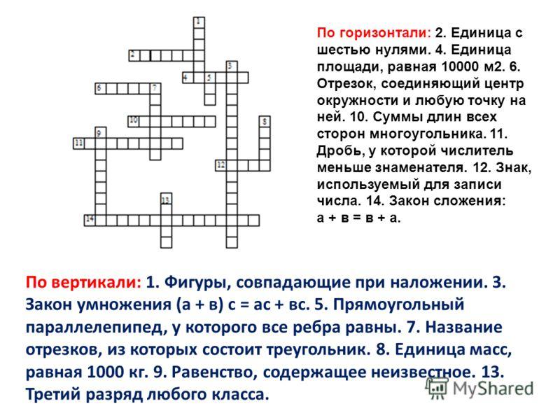 По горизонтали: 2. Единица с шестью нулями. 4. Единица площади, равная 10000 м2. 6. Отрезок, соединяющий центр окружности и любую точку на ней. 10. Суммы длин всех сторон многоугольника. 11. Дробь, у которой числитель меньше знаменателя. 12. Знак, ис