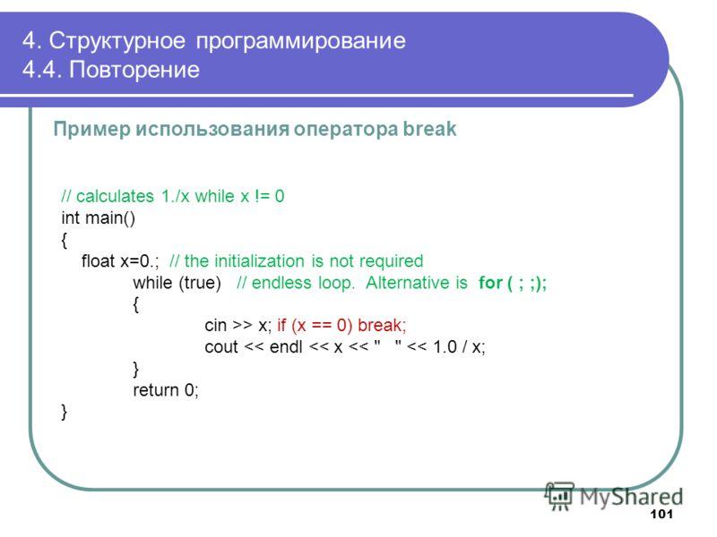 4. Структурное программирование 4.4. Повторение Пример использования оператора break // calculates 1./x while x != 0 int main() { float x=0.; // the initialization is not required while (true) // endless loop. Alternative is for ( ; ;); { cin >> x; i