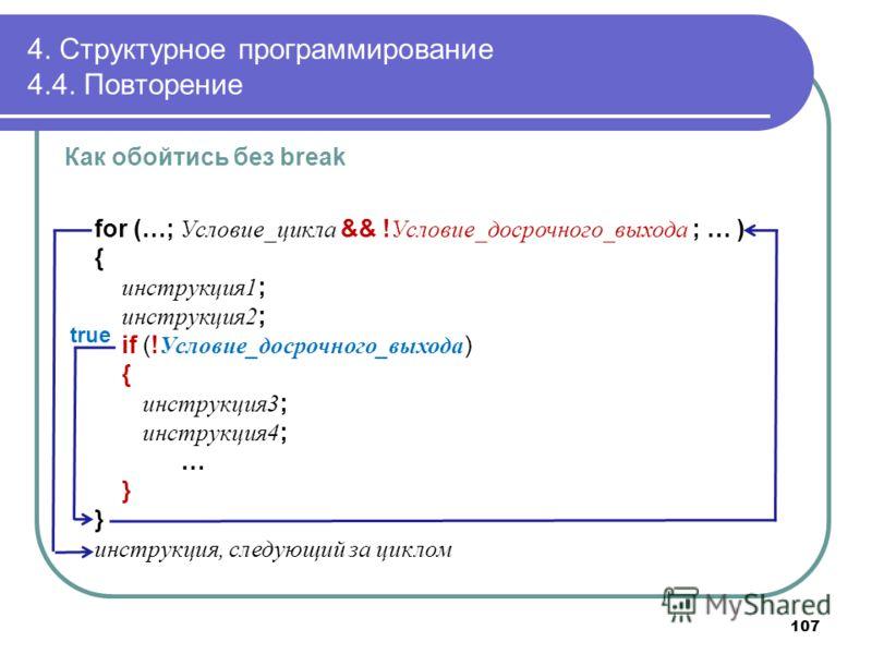 4. Структурное программирование 4.4. Повторение Как обойтись без break for (…; Условие_цикла && ! Условие_досрочного_выхода ; … ) { инструкция1 ; инструкция2 ; if (! Условие_досрочного_выхода ) { инструкция3 ; инструкция4 ; … } инструкция, следующий
