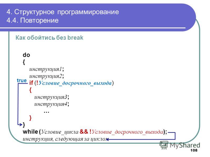 4. Структурное программирование 4.4. Повторение Как обойтись без break do { инструкция1 ; инструкция2 ; if (! Условие_досрочного_выхода ) { инструкция3 ; инструкция4 ; … } while ( Условие_цикла && ! Условие_досрочного_выхода ); инструкция, следующая