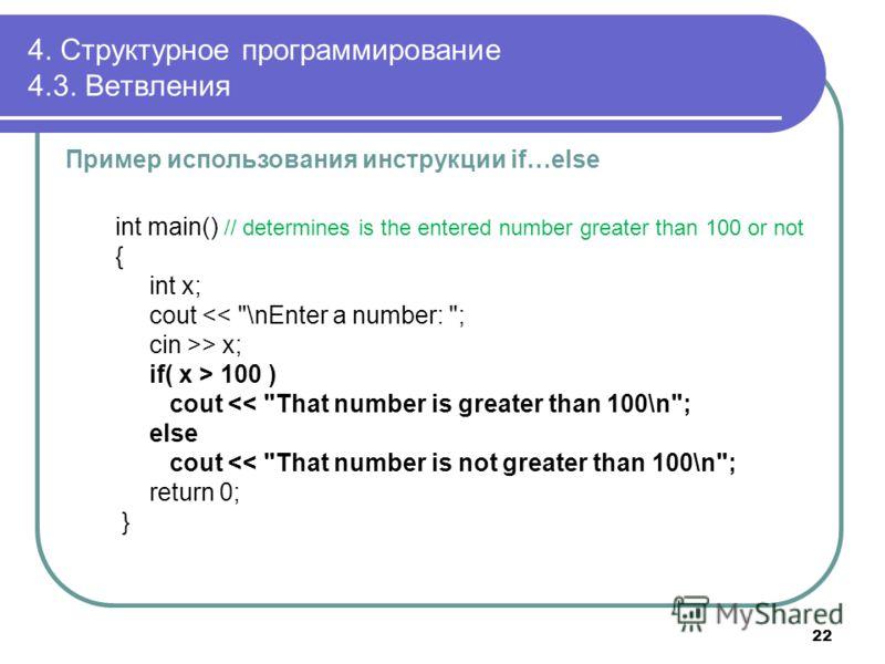4. Структурное программирование 4.3. Ветвления Пример использования инструкции if…else int main() // determines is the entered number greater than 100 or not { int x; cout > x; if( x > 100 ) cout