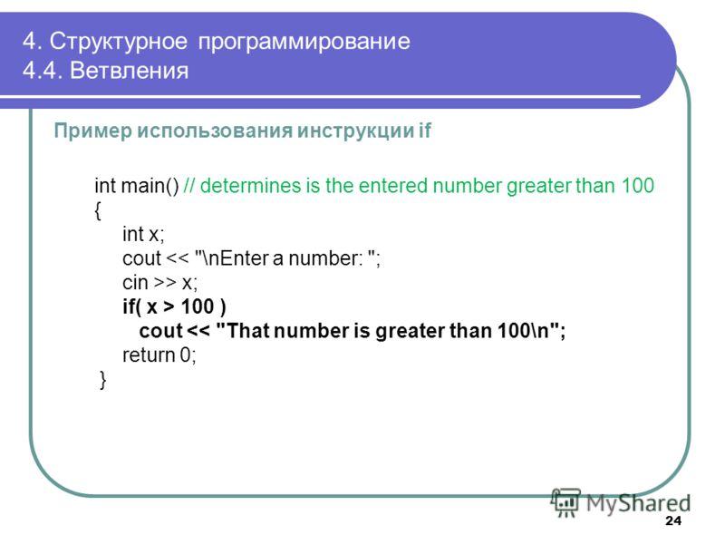 4. Структурное программирование 4.4. Ветвления Пример использования инструкции if int main() // determines is the entered number greater than 100 { int x; cout > x; if( x > 100 ) cout