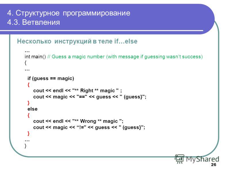 4. Структурное программирование 4.3. Ветвления Несколько инструкций в теле if…else … int main() // Guess a magic number (with message if guessing wasnt success) { … if (guess == magic) { cout