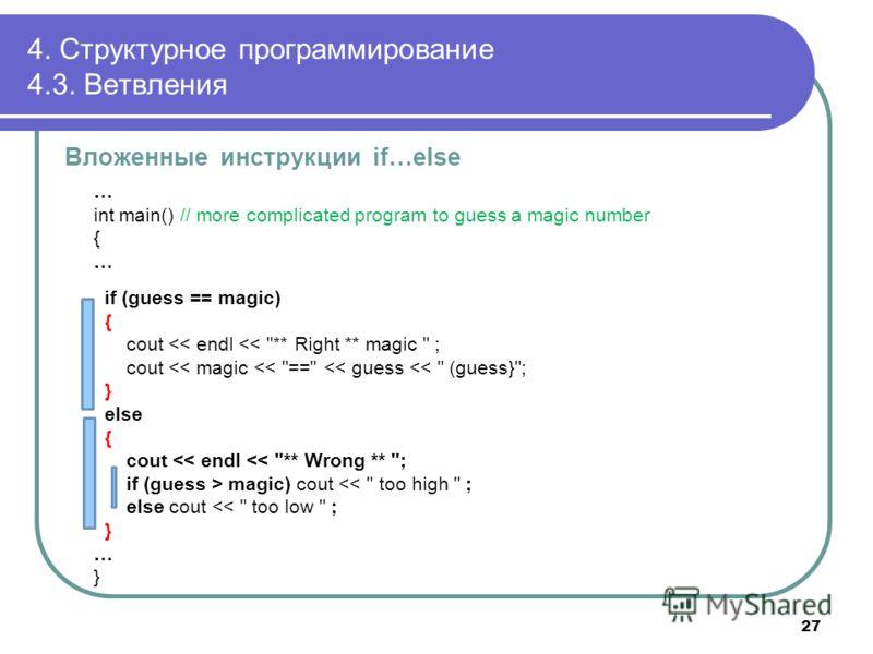 4. Структурное программирование 4.3. Ветвления Вложенные инструкции if…else … int main() // more complicated program to guess a magic number { … if (guess == magic) { cout