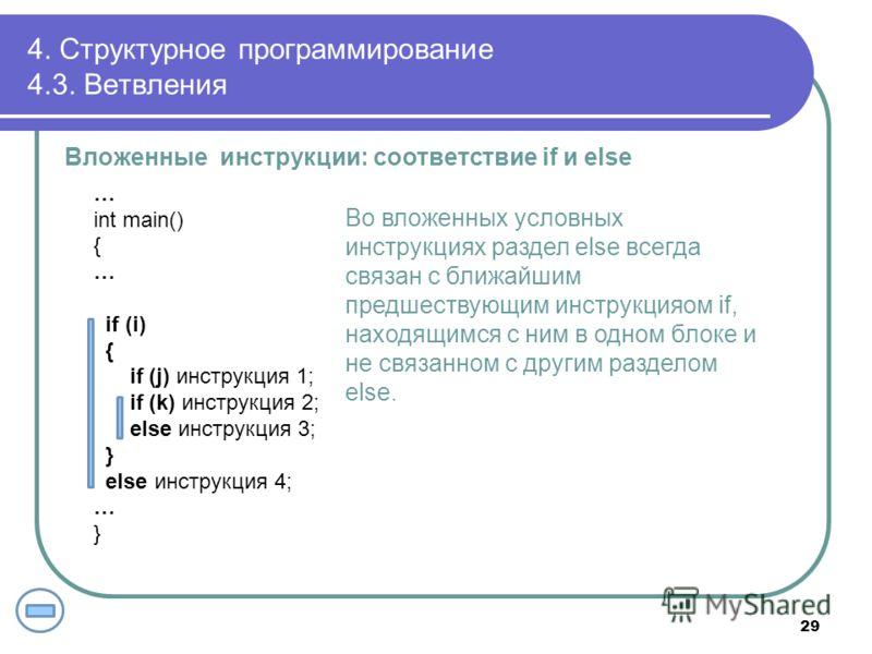 4. Структурное программирование 4.3. Ветвления Вложенные инструкции: соответствие if и else … int main() { … if (i) { if (j) инструкция 1; if (k) инструкция 2; else инструкция 3; } else инструкция 4; … } Во вложенных условных инструкциях раздел else