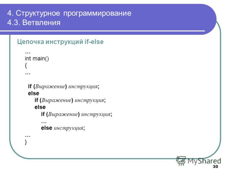 4. Структурное программирование 4.3. Ветвления Цепочка инструкций if-else … int main() { … if ( Выражение ) инструкция ; else if ( Выражение ) инструкция ; else if ( Выражение ) инструкция ; … else инструкция ; … } 30