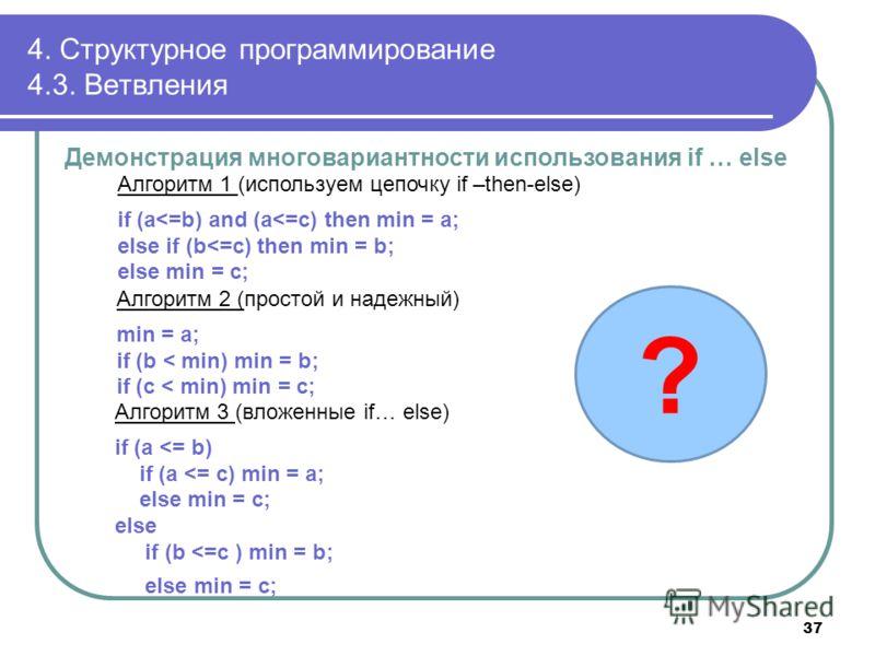 4. Структурное программирование 4.3. Ветвления Демонстрация многовариантности использования if … else Алгоритм 1 (используем цепочку if –then-else) if (a