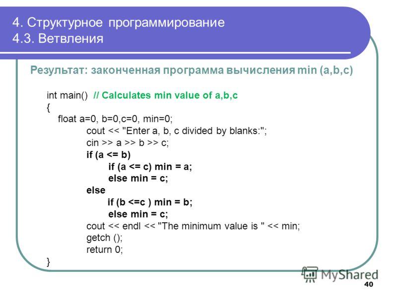 4. Структурное программирование 4.3. Ветвления int main() // Calculates min value of a,b,c { float a=0, b=0,c=0, min=0; cout > a >> b >> c; if (a