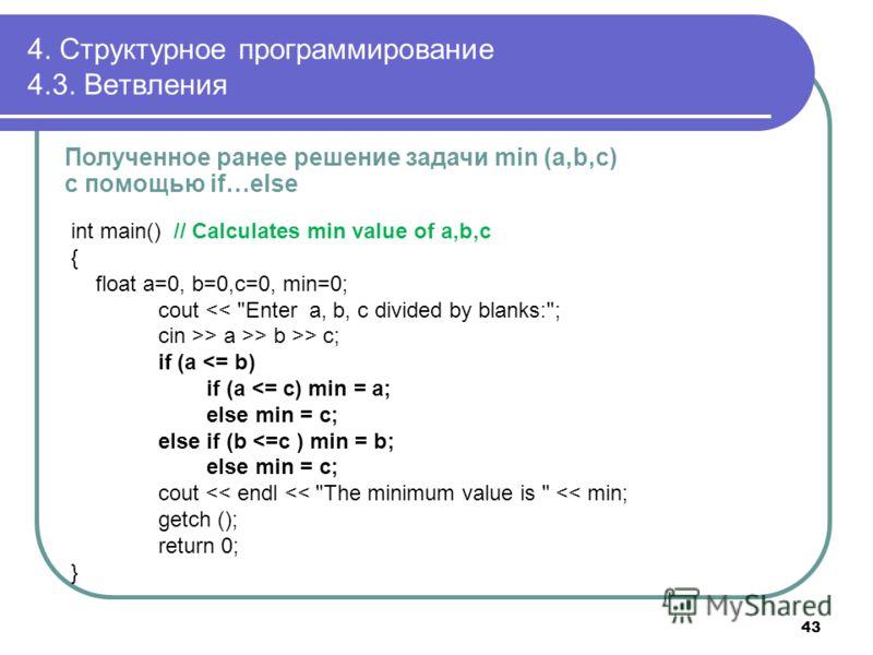 4. Структурное программирование 4.3. Ветвления Полученное ранее решение задачи min (a,b,c) с помощью if…else int main() // Calculates min value of a,b,c { float a=0, b=0,c=0, min=0; cout > a >> b >> c; if (a
