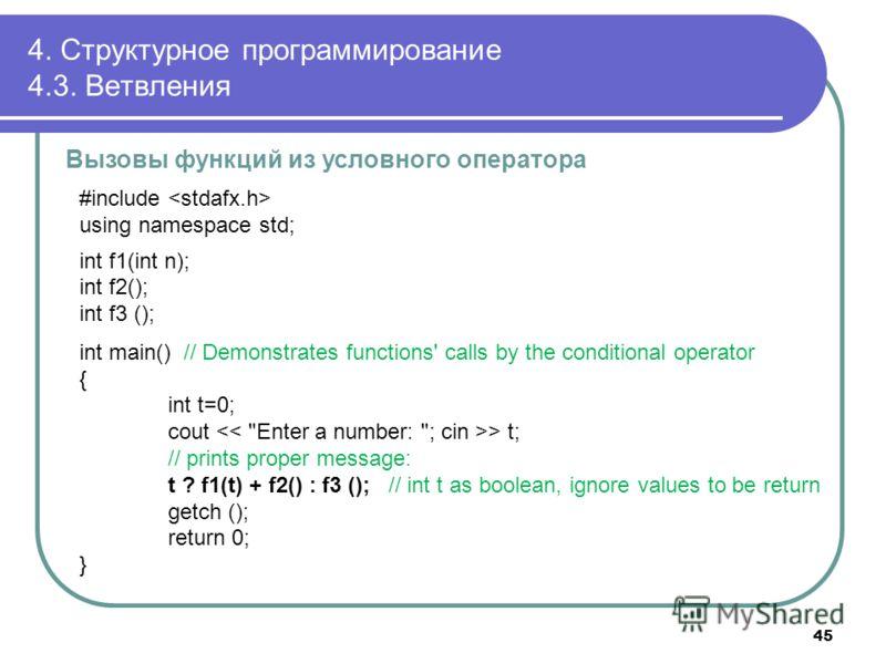 4. Структурное программирование 4.3. Ветвления Вызовы функций из условного оператора #include using namespace std; int f1(int n); int f2(); int f3 (); int main() // Demonstrates functions' calls by the conditional operator { int t=0; cout > t; // pri