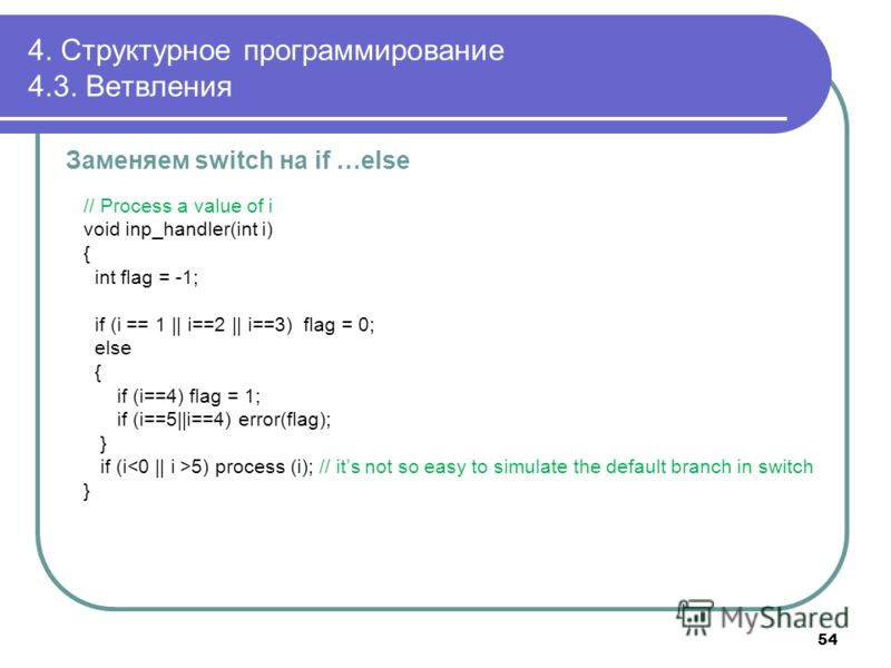 4. Структурное программирование 4.3. Ветвления Заменяем switch на if …else // Process a value of i void inp_handler(int i) { int flag = -1; if (i == 1 || i==2 || i==3) flag = 0; else { if (i==4) flag = 1; if (i==5||i==4) error(flag); } if (i 5) proce