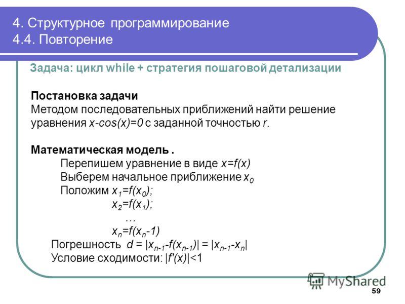 4. Структурное программирование 4.4. Повторение Задача: цикл while + стратегия пошаговой детализации Постановка задачи Методом последовательных приближений найти решение уравнения x-cos(x)=0 с заданной точностью r. Математическая модель. Перепишем ур