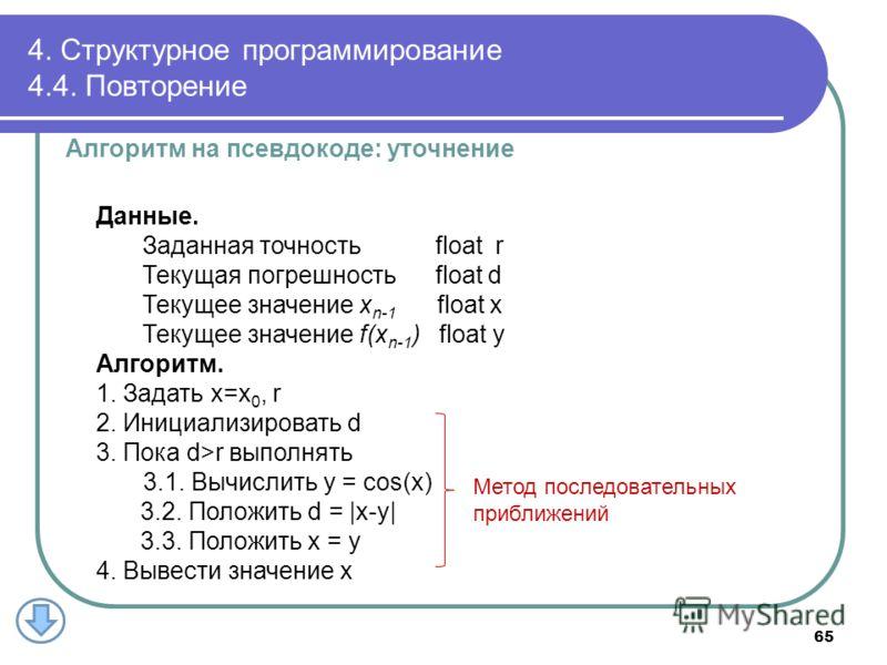 4. Структурное программирование 4.4. Повторение Алгоритм на псевдокоде: уточнение Данные. Заданная точность float r Текущая погрешность float d Текущее значение x n-1 float x Текущее значение f(x n-1 ) float y Алгоритм. 1. Задать x=x 0, r 2. Инициали