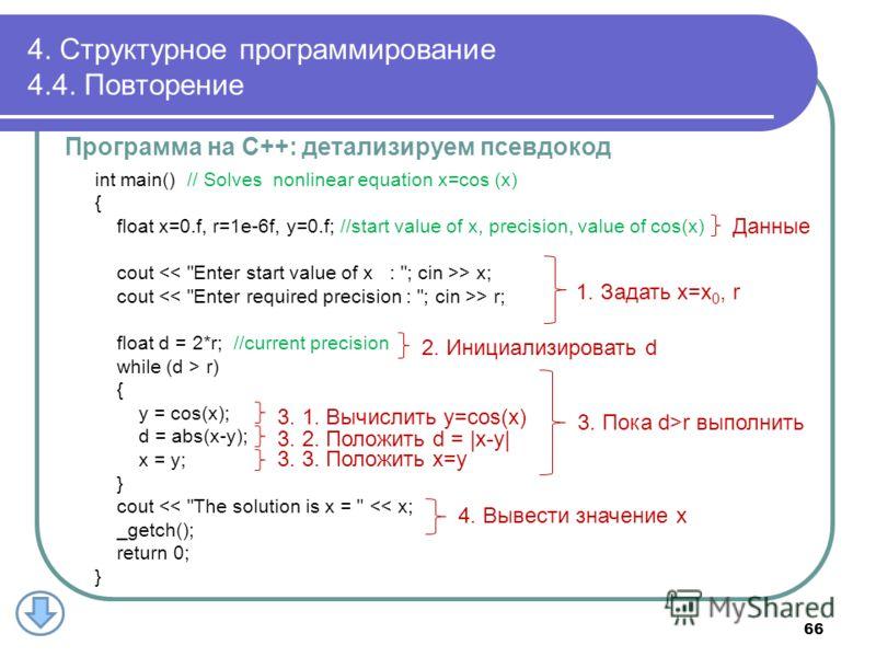 4. Структурное программирование 4.4. Повторение Программа на С++: детализируем псевдокод int main() // Solves nonlinear equation x=cos (x) { float x=0.f, r=1e-6f, y=0.f; //start value of x, precision, value of cos(x) cout > x; cout > r; float d = 2*r