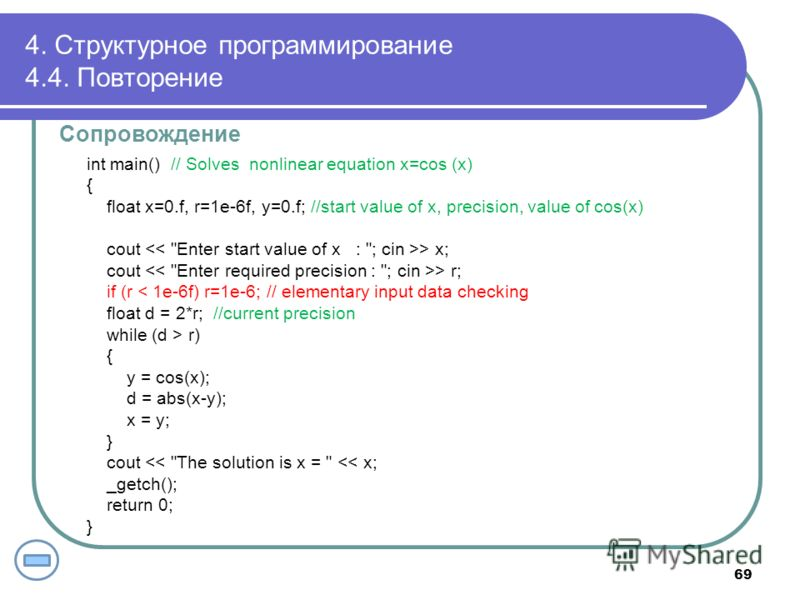 4. Структурное программирование 4.4. Повторение Сопровождение int main() // Solves nonlinear equation x=cos (x) { float x=0.f, r=1e-6f, y=0.f; //start value of x, precision, value of cos(x) cout > x; cout > r; if (r < 1e-6f) r=1e-6; // elementary inp