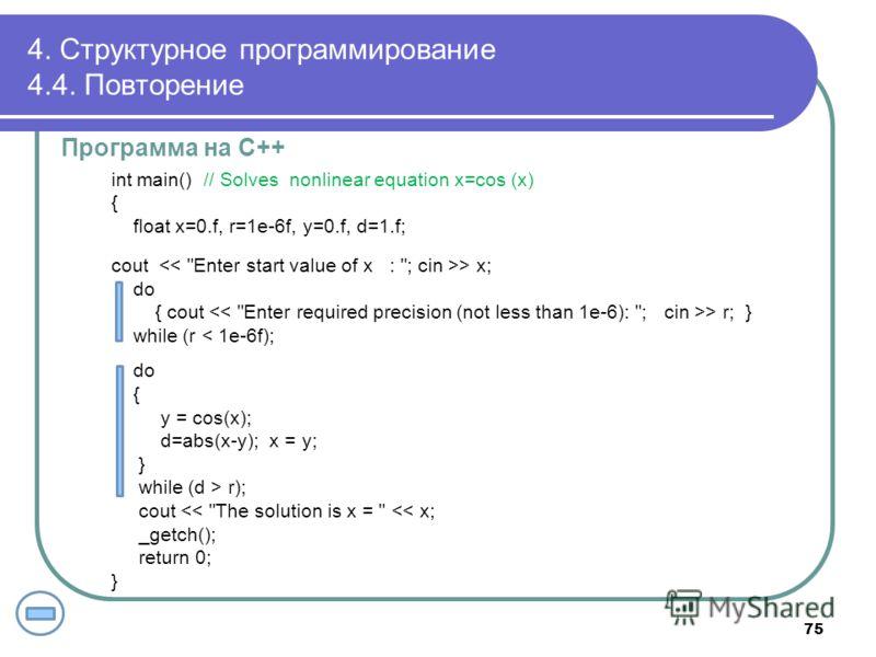 4. Структурное программирование 4.4. Повторение Программа на С++ int main() // Solves nonlinear equation x=cos (x) { float x=0.f, r=1e-6f, y=0.f, d=1.f; cout > x; do { cout > r; } while (r < 1e-6f); do { y = cos(x); d=abs(x-y); x = y; } while (d > r)