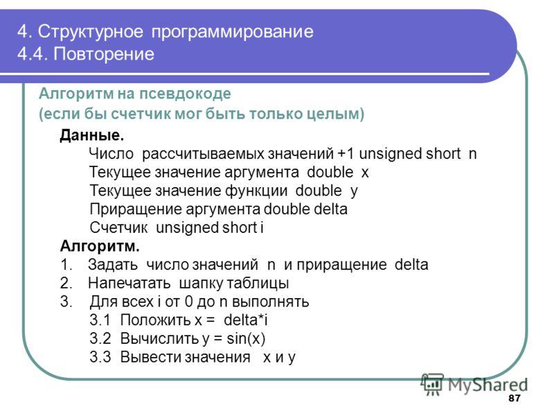 4. Структурное программирование 4.4. Повторение Алгоритм на псевдокоде (если бы счетчик мог быть только целым) Данные. Число рассчитываемых значений +1 unsigned short n Текущее значение аргумента double x Текущее значение функции double y Приращение