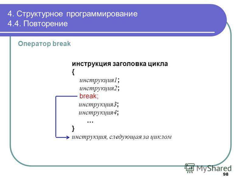 4. Структурное программирование 4.4. Повторение Оператор break инструкция заголовка цикла { инструкция1 ; инструкция2 ; break; инструкция3 ; инструкция4 ; … } инструкция, следующая за циклом 98