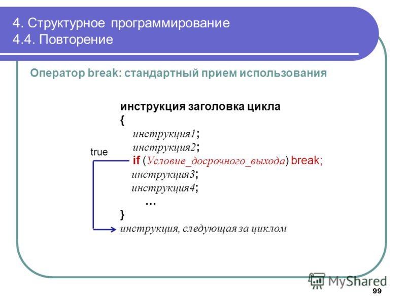 4. Структурное программирование 4.4. Повторение Оператор break: стандартный прием использования инструкция заголовка цикла { инструкция1 ; инструкция2 ; if ( Условие_досрочного_выхода ) break; инструкция3 ; инструкция4 ; … } инструкция, следующая за