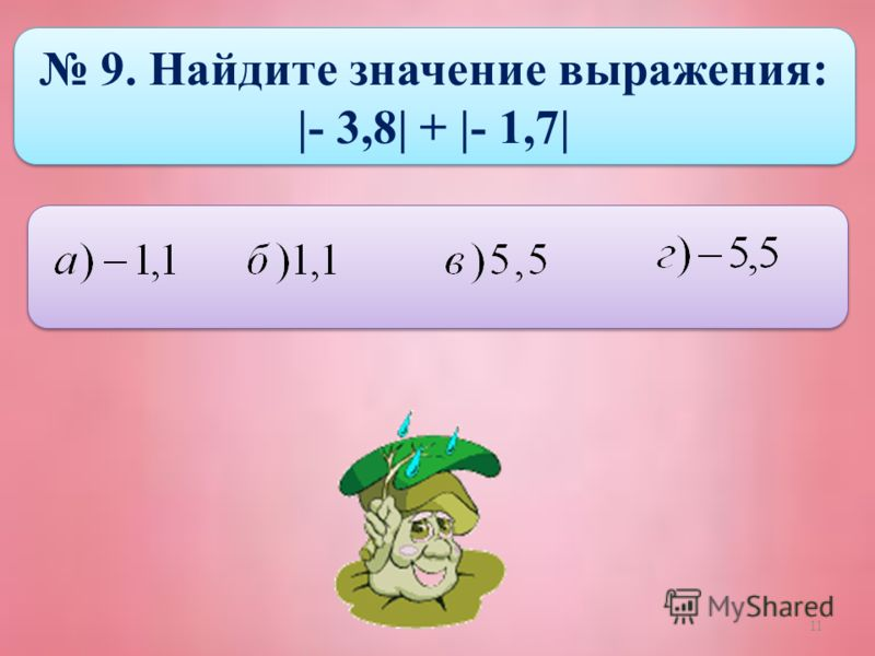 11 9. Найдите значение выражения: |- 3,8| + |- 1,7| 9. Найдите значение выражения: |- 3,8| + |- 1,7|