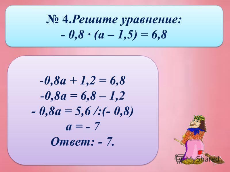 19 4.Решите уравнение: - 0,8 · (а – 1,5) = 6,8 4.Решите уравнение: - 0,8 · (а – 1,5) = 6,8 -0,8а + 1,2 = 6,8 -0,8а = 6,8 – 1,2 - 0,8а = 5,6 /:(- 0,8) а = - 7 Ответ: - 7. -0,8а + 1,2 = 6,8 -0,8а = 6,8 – 1,2 - 0,8а = 5,6 /:(- 0,8) а = - 7 Ответ: - 7.
