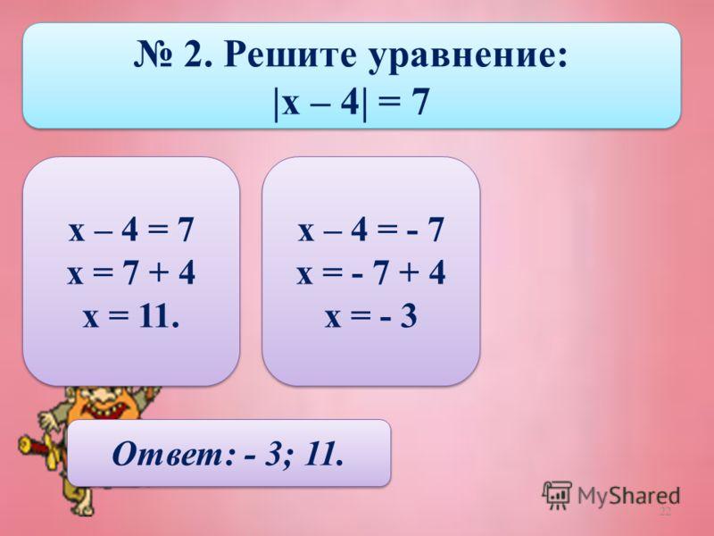 22 2. Решите уравнение: |х – 4| = 7 2. Решите уравнение: |х – 4| = 7 х – 4 = 7 х = 7 + 4 х = 11. х – 4 = 7 х = 7 + 4 х = 11. х – 4 = - 7 х = - 7 + 4 х = - 3 х – 4 = - 7 х = - 7 + 4 х = - 3 Ответ: - 3; 11.