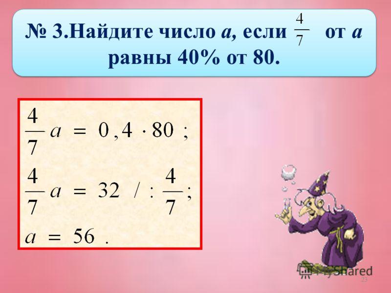 23 3.Найдите число а, если от а равны 40% от 80.