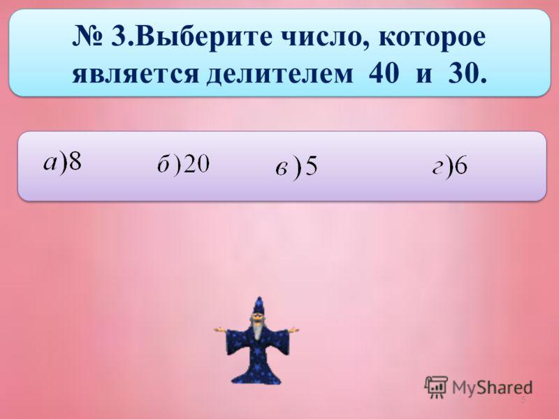 5 3.Выберите число, которое является делителем 40 и 30.