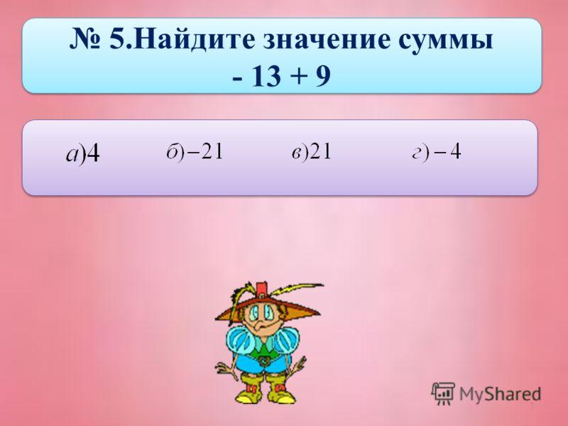 7 5.Найдите значение суммы - 13 + 9 5.Найдите значение суммы - 13 + 9