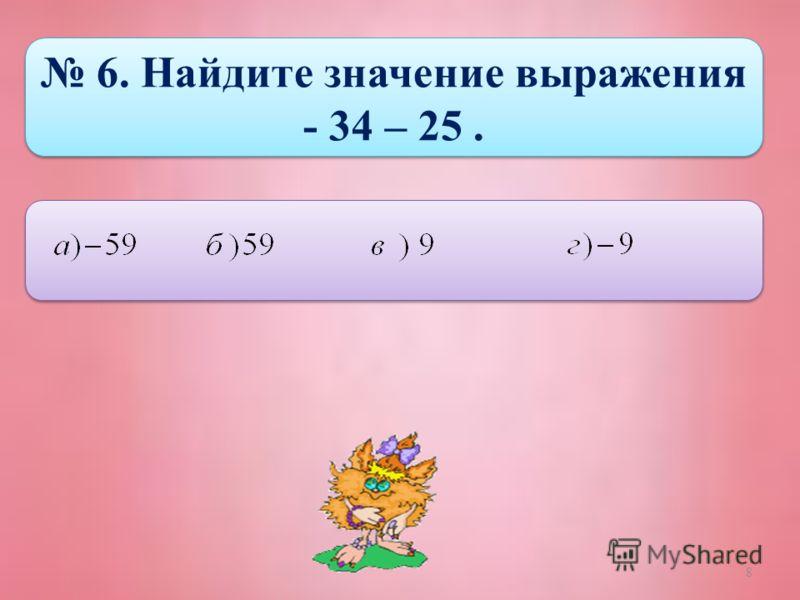 8 6. Найдите значение выражения - 34 – 25. 6. Найдите значение выражения - 34 – 25.