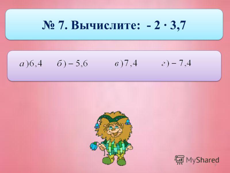9 7. Вычислите: - 2 · 3,7
