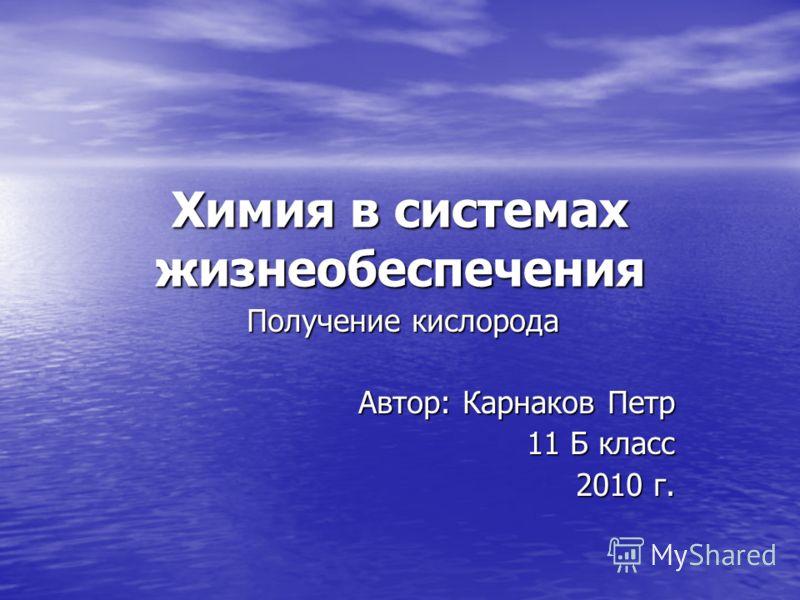 Химия в системах жизнеобеспечения Получение кислорода Автор: Карнаков Петр 11 Б класс 2010 г.