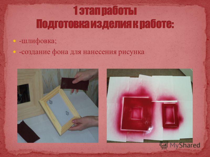 -шлифовка; -создание фона для нанесения рисунка