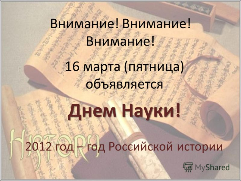 Внимание! Внимание! Внимание! 16 марта (пятница) объявляется Днем Науки! 2012 год – год Российской истории