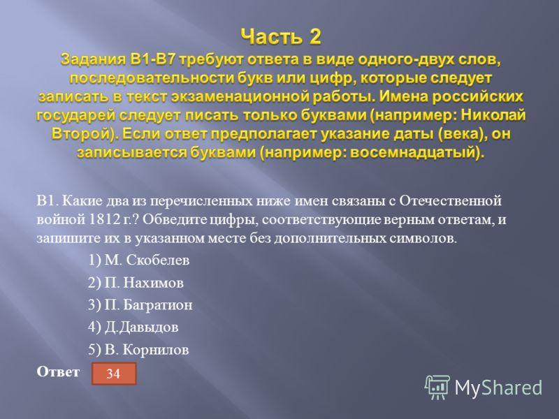 В 1. Какие два из перечисленных ниже имен связаны с Отечественной войной 1812 г.? Обведите цифры, соответствующие верным ответам, и запишите их в указанном месте без дополнительных символов. 1) М. Скобелев 2) П. Нахимов 3) П. Багратион 4) Д. Давыдов
