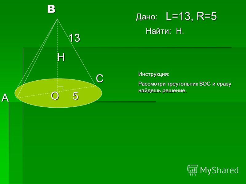 В А С О 13 5 Н L=13, R=5 Найти: Н. Дано: Инструкция: Рассмотри треугольник ВОС и сразу найдешь решение.