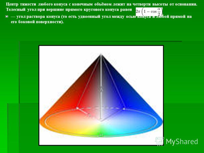 Центр тяжести любого конуса с конечным объёмом лежит на четверти высоты от основания. Телесный угол при вершине прямого кругового конуса равен угол раствора конуса (то есть удвоенный угол между осью конуса и любой прямой на его боковой поверхности).