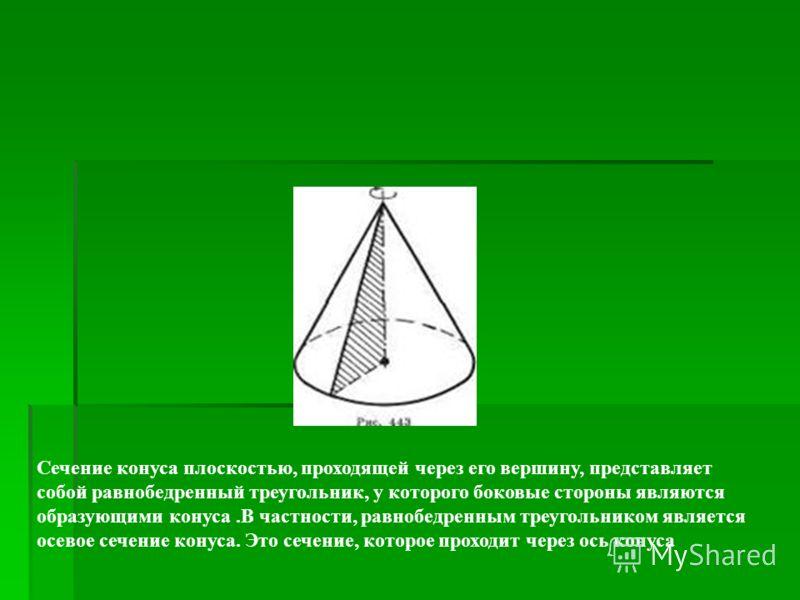Сечение конуса плоскостью, проходящей через его вершину, представляет собой равнобедренный треугольник, у которого боковые стороны являются образующими конуса.В частности, равнобедренным треугольником является осевое сечение конуса. Это сечение, кото