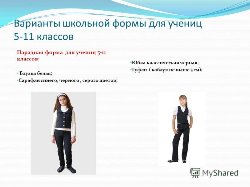 Варианты школьной формы для учениц 5-11 классов Парадная форма для учениц 5-11 классов: Блузка белая; Сарафан синего, черного, серого цветов; Юбка классическая черная ; Туфли ( каблук не выше 5 см);