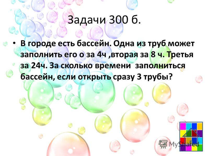 Задачи 300 б. В городе есть бассейн. Одна из труб может заполнить его о за 4ч,вторая за 8 ч. Третья за 24ч. За сколько времени заполниться бассейн, если открыть сразу 3 трубы?