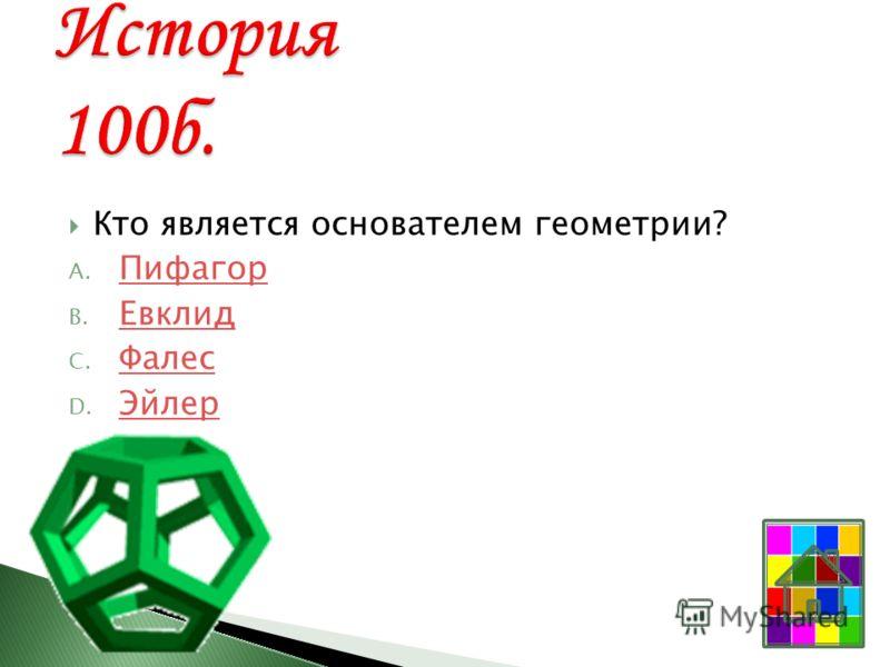 Кто является основателем геометрии? A. Пифагор Пифагор B. Евклид Евклид C. Фалес Фалес D. Эйлер Эйлер