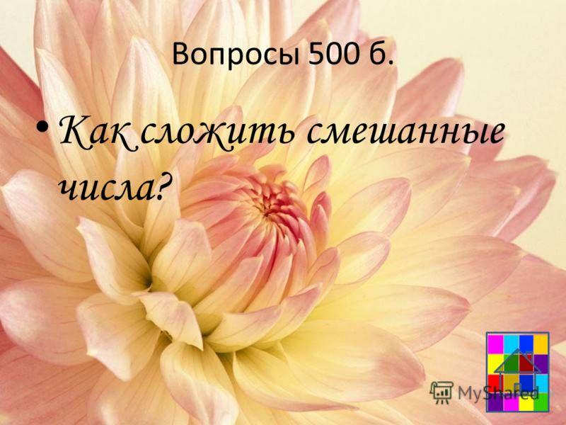 Вопросы 500 б. Как сложить смешанные числа?