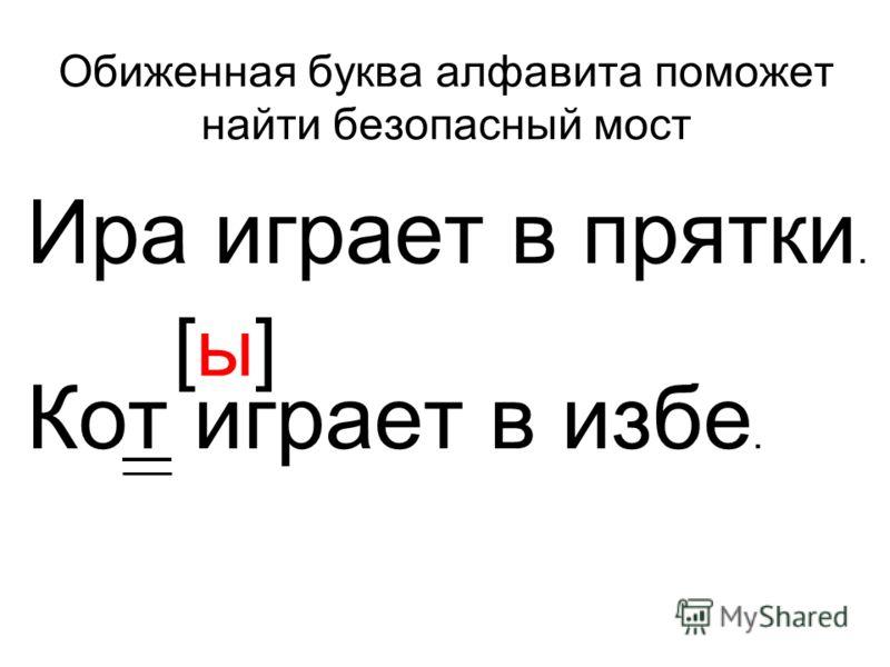 Обиженная буква алфавита поможет найти безопасный мост Ира играет в прятки. Кот играет в избе. [ы][ы]