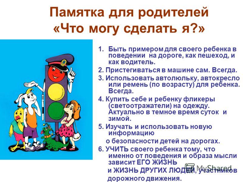 Памятка для родителей «Что могу сделать я?» 1.Быть примером для своего ребенка в поведении на дороге, как пешеход, и как водитель. 2. Пристегиваться в машине сам. Всегда. 3. Использовать автолюльку, автокресло или ремень (по возрасту) для ребенка. Вс